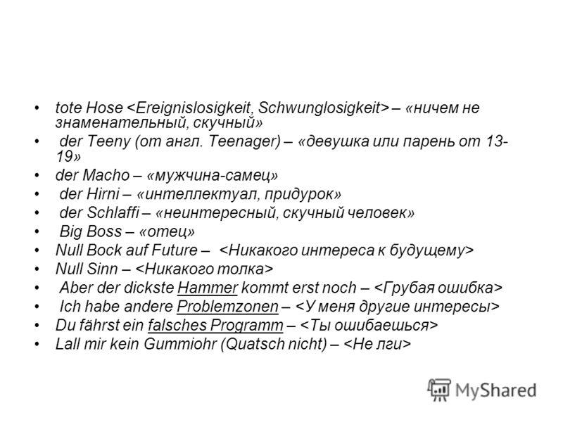 tote Hose – «ничем не знаменательный, скучный» der Teeny (от англ. Teenager) – «девушка или парень от 13- 19» der Macho – «мужчина-самец» der Hirni – «интеллектуал, придурок» der Schlaffi – «неинтересный, скучный человек» Big Boss – «отец» Null Bock