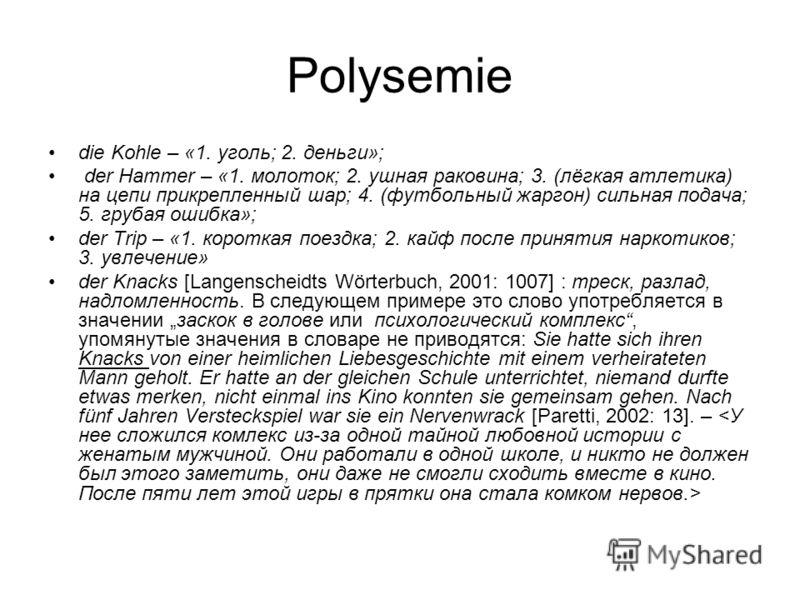 Polysemie die Kohle – «1. уголь; 2. деньги»; der Hammer – «1. молоток; 2. ушная раковина; 3. (лёгкая атлетика) на цепи прикрепленный шар; 4. (футбольный жаргон) сильная подача; 5. грубая ошибка»; der Trip – «1. короткая поездка; 2. кайф после приняти