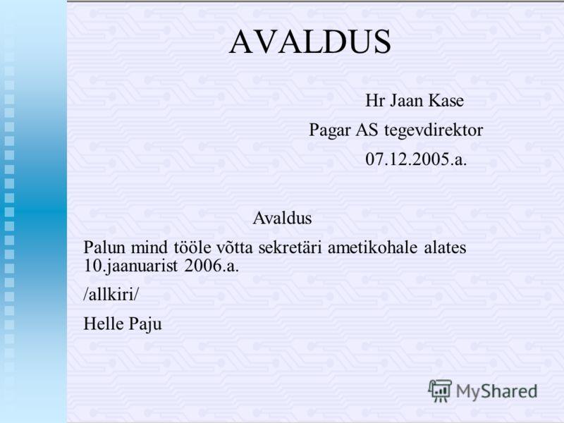AVALDUS Hr Jaan Kase Pagar AS tegevdirektor 07.12.2005.a. Avaldus Palun mind tööle võtta sekretäri ametikohale alates 10.jaanuarist 2006.a. /allkiri/ Helle Paju