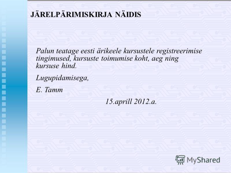 JÄRELPÄRIMISKIRJA NÄIDIS Palun teatage eesti ärikeele kursustele registreerimise tingimused, kursuste toimumise koht, aeg ning kursuse hind. Lugupidamisega, E. Tamm 15.aprill 2012.a.