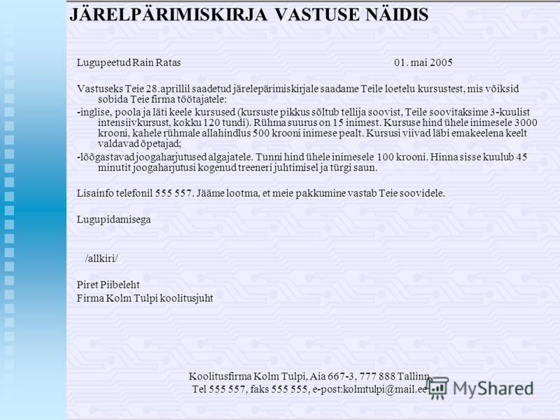 JÄRELPÄRIMISKIRJA VASTUSE NÄIDIS Lugupeetud Rain Ratas 01. mai 2005 Vastuseks Teie 28.aprillil saadetud järelepärimiskirjale saadame Teile loetelu kursustest, mis võiksid sobida Teie firma töötajatele: -inglise, poola ja läti keele kursused (kursuste