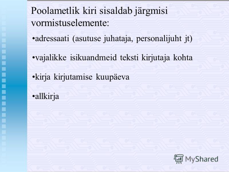 Poolametlik kiri sisaldab järgmisi vormistuselemente: adressaati (asutuse juhataja, personalijuht jt) vajalikke isikuandmeid teksti kirjutaja kohta kirja kirjutamise kuupäeva allkirja