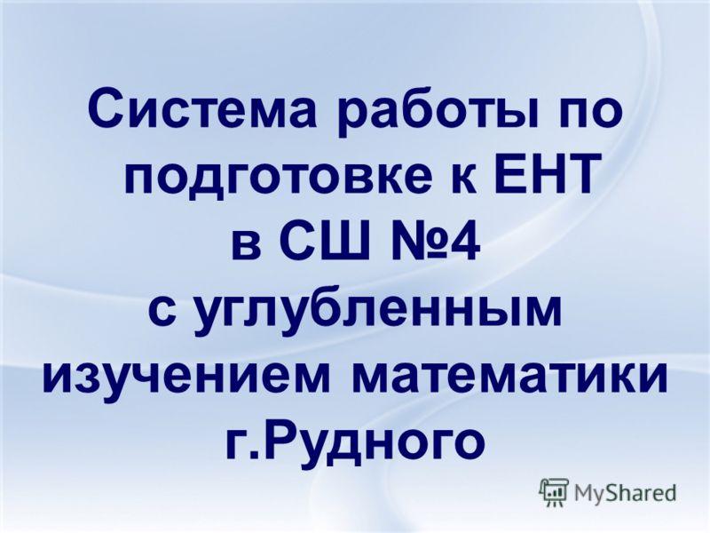 Система работы по подготовке к ЕНТ в СШ 4 с углубленным изучением математики г.Рудного