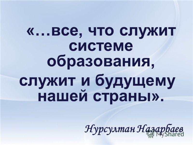 «…все, что служит системе образования, служит и будущему нашей страны». Нурсултан Назарбаев