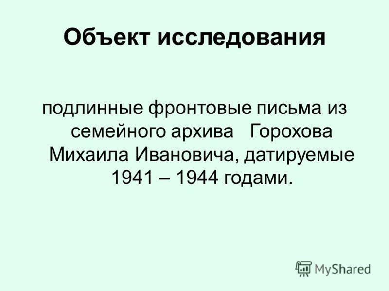 Объект исследования подлинные фронтовые письма из семейного архива Горохова Михаила Ивановича, датируемые 1941 – 1944 годами.