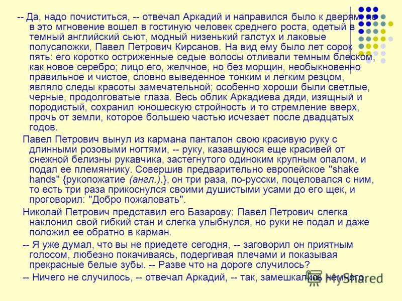 -- Да, надо почиститься, -- отвечал Аркадий и направился было к дверям, но в это мгновение вошел в гостиную человек среднего роста, одетый в темный английский сьют, модный низенький галстух и лаковые полусапожки, Павел Петрович Кирсанов. На вид ему б