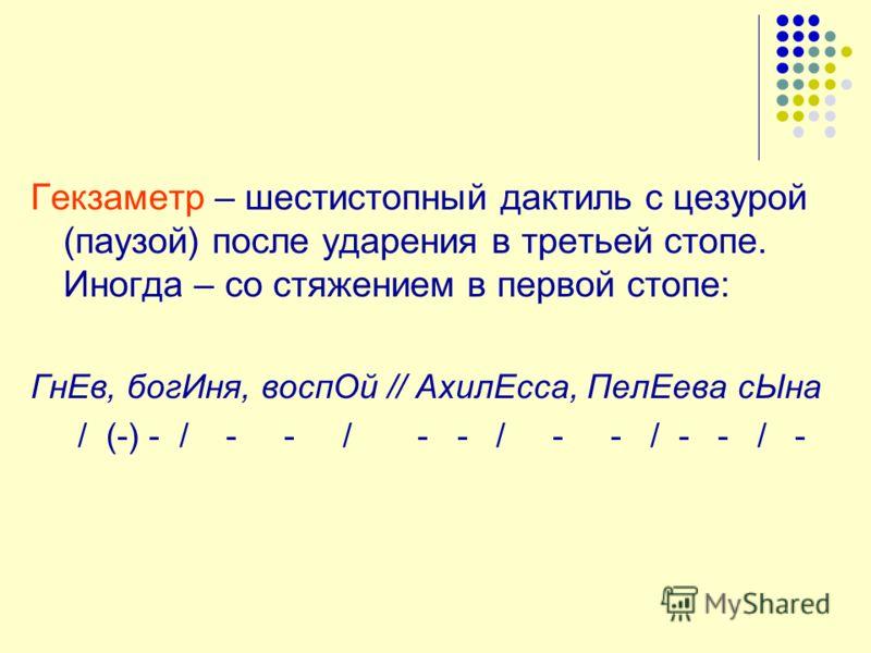 Гекзаметр – шестистопный дактиль с цезурой (паузой) после ударения в третьей стопе. Иногда – со стяжением в первой стопе: ГнЕв, богИня, воспОй // АхилЕсса, ПелЕева сЫна / (-) - / - - / - - / - - / - - / -