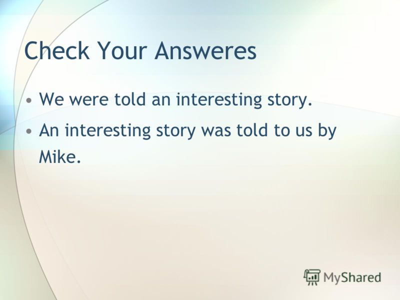 Check Your Answeres We were told an interesting story. An interesting story was told to us by Mike.