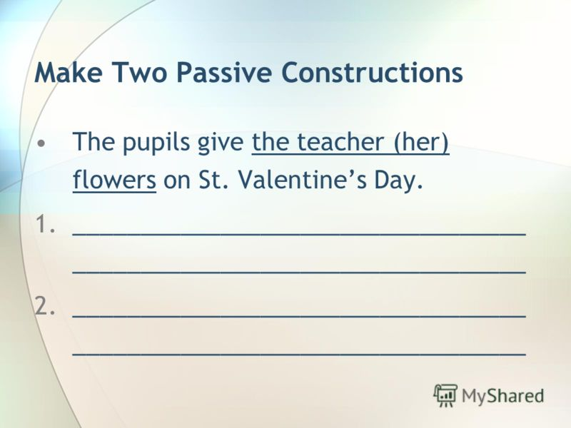 Make Two Passive Constructions The pupils give the teacher (her) flowers on St. Valentines Day. 1.__________________________________ __________________________________ 2.__________________________________ __________________________________
