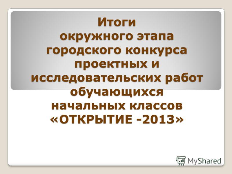 Итоги окружного этапа городского конкурса проектных и исследовательских работ обучающихся начальных классов «ОТКРЫТИЕ -2013»