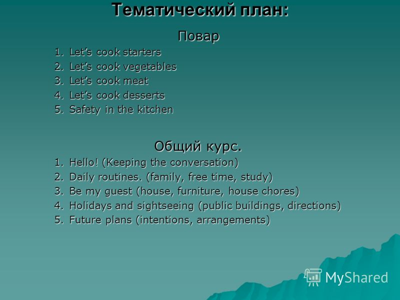 Тематический план: Повар 1.Lets cook starters 2.Lets cook vegetables 3.Lets cook meat 4.Lets cook desserts 5.Safety in the kitchen Общий курс. 1.Hello! (Keeping the conversation) 2.Daily routines. (family, free time, study) 3.Be my guest (house, furn