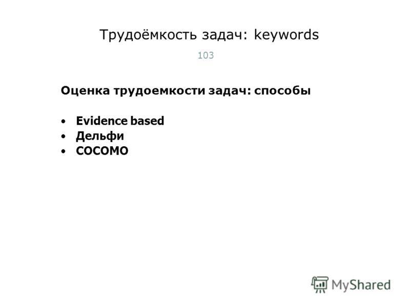 Трудоёмкость задач: keywords 103 Оценка трудоемкости задач: способы Evidence based Дельфи COCOMO Тест-менеджмент