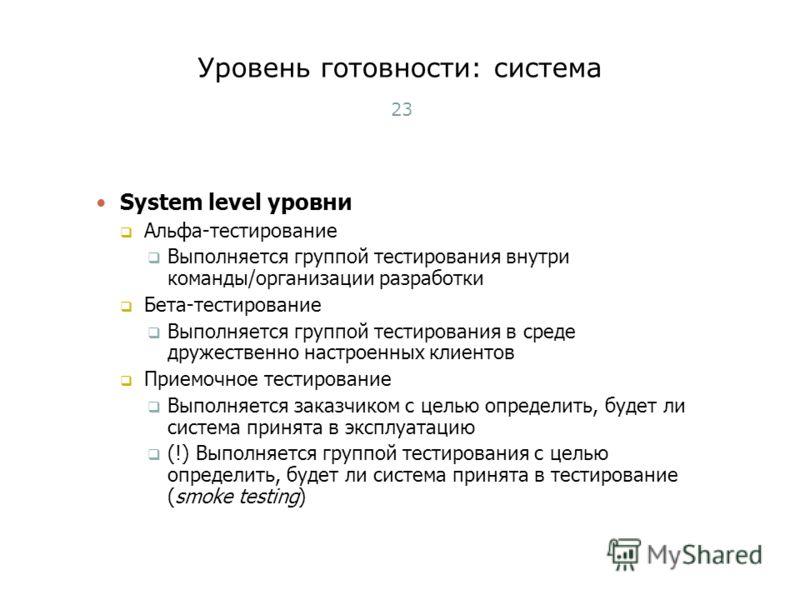 Уровень готовности: система 23 System level уровни Альфа-тестирование Выполняется группой тестирования внутри команды/организации разработки Бета-тестирование Выполняется группой тестирования в среде дружественно настроенных клиентов Приемочное тести