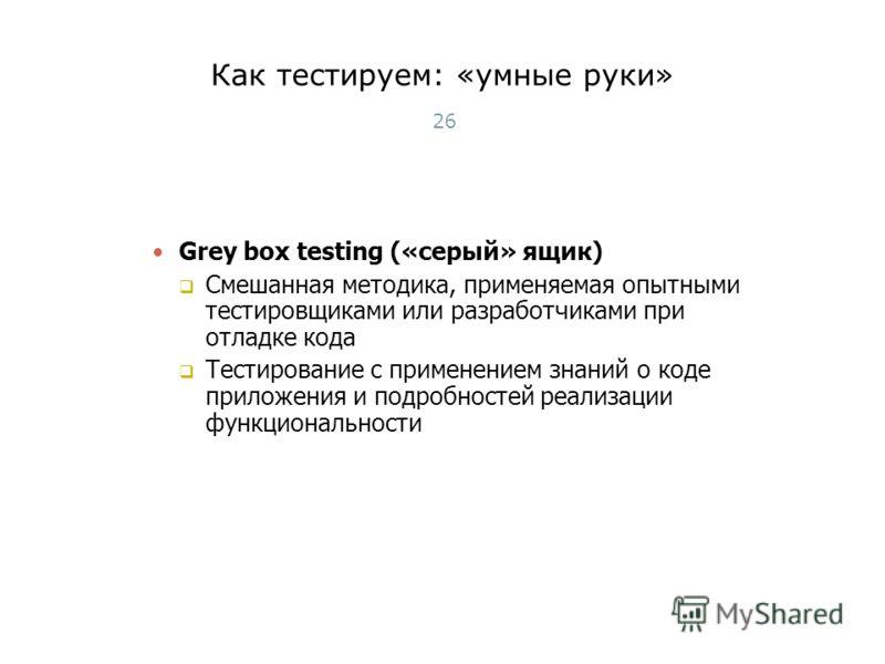 Как тестируем: «умные руки» 26 Grey box testing («серый» ящик) Смешанная методика, применяемая опытными тестировщиками или разработчиками при отладке кода Тестирование с применением знаний о коде приложения и подробностей реализации функциональности