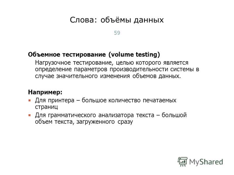 Слова: объёмы данных Объемное тестирование (volume testing) Нагрузочное тестирование, целью которого является определение параметров производительности системы в случае значительного изменения объемов данных. Например: Для принтера – большое количест