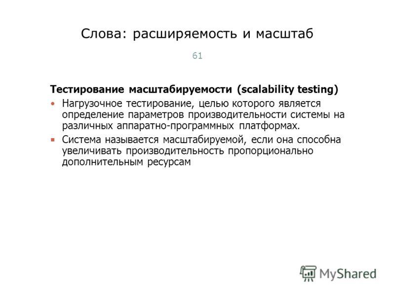 Тестирование масштабируемости (scalability testing) Нагрузочное тестирование, целью которого является определение параметров производительности системы на различных аппаратно-программных платформах. Система называется масштабируемой, если она способн