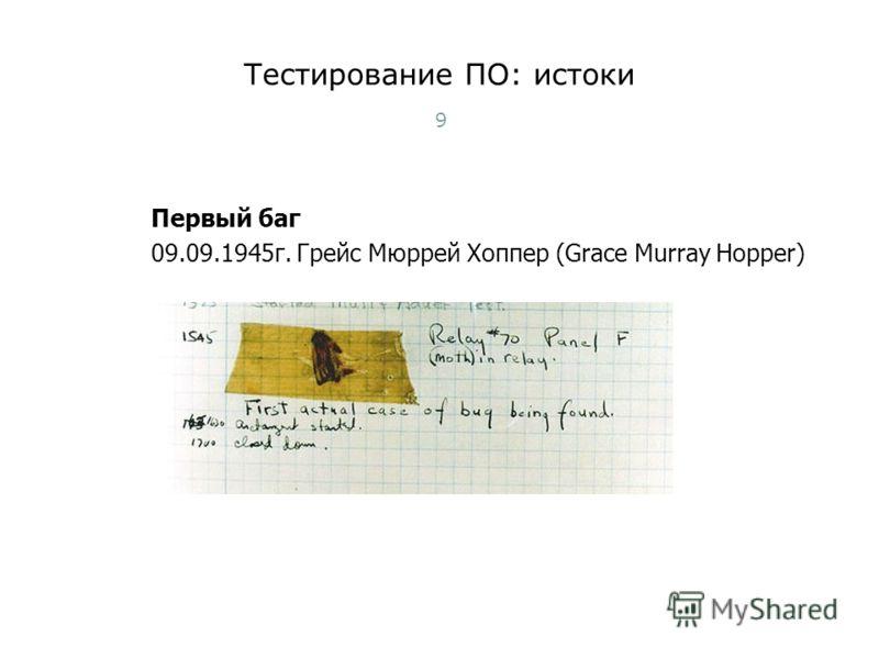 Тестирование ПО: истоки 9 Первый баг 09.09.1945г. Грейс Мюррей Хоппер (Grace Murray Hopper) Тест-менеджмент