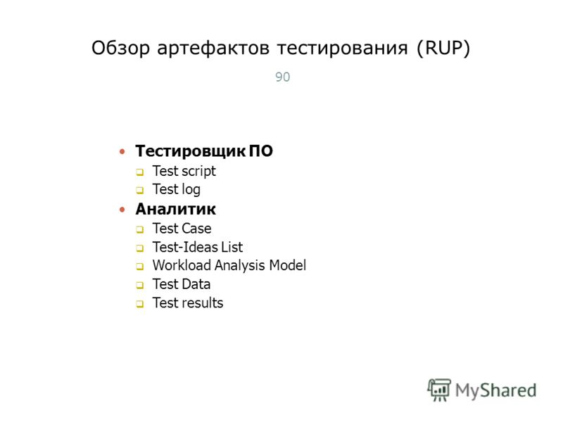 Обзор артефактов тестирования (RUP) 90 Тестировщик ПО Test script Test log Аналитик Test Case Test-Ideas List Workload Analysis Model Test Data Test results Тест-менеджмент