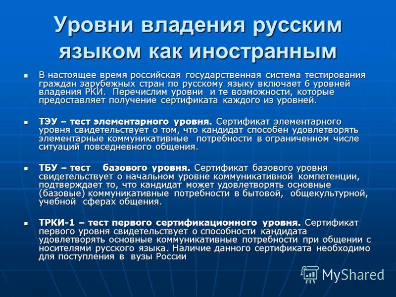 Уровни владения русским языком ТЭУ – тест элементарного уровня. ТБУ – тест базового уровня. ТРКИ-1 – тест первого сертификационного уровня. ТРКИ-2 – тест второго сертификационного уровня. ТРКИ-3 – тест третьего сертификационного уровня. ТРКИ-4 – тест