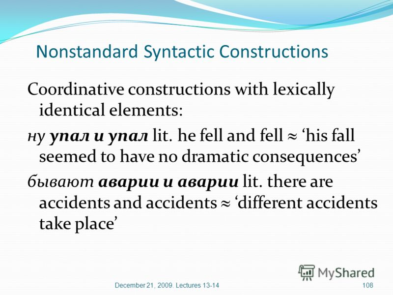 December 21, 2009. Lectures 13-14108 Nonstandard Syntactic Constructions Coordinative constructions with lexically identical elements: ну упал и упал lit. he fell and fell his fall seemed to have no dramatic consequences бывают аварии и аварии lit. t