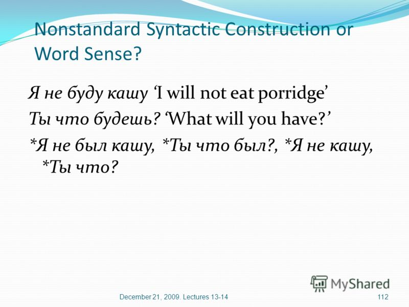 December 21, 2009. Lectures 13-14112 Nonstandard Syntactic Construction or Word Sense? Я не буду кашу I will not eat porridge Ты что будешь? What will you have? *Я не был кашу, *Ты что был?, *Я не кашу, *Ты что?