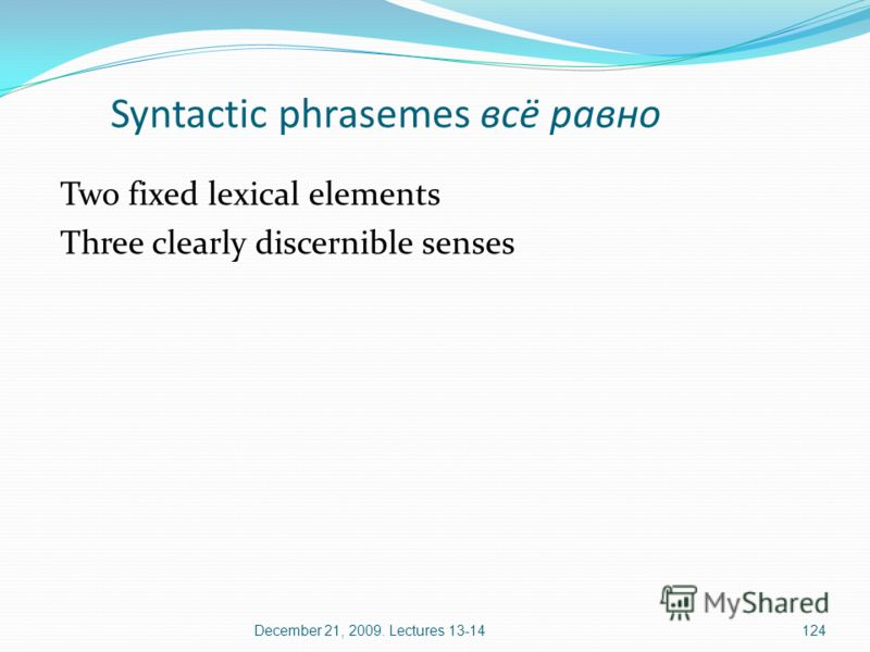December 21, 2009. Lectures 13-14124 Syntactic phrasemes всё равно Two fixed lexical elements Three clearly discernible senses