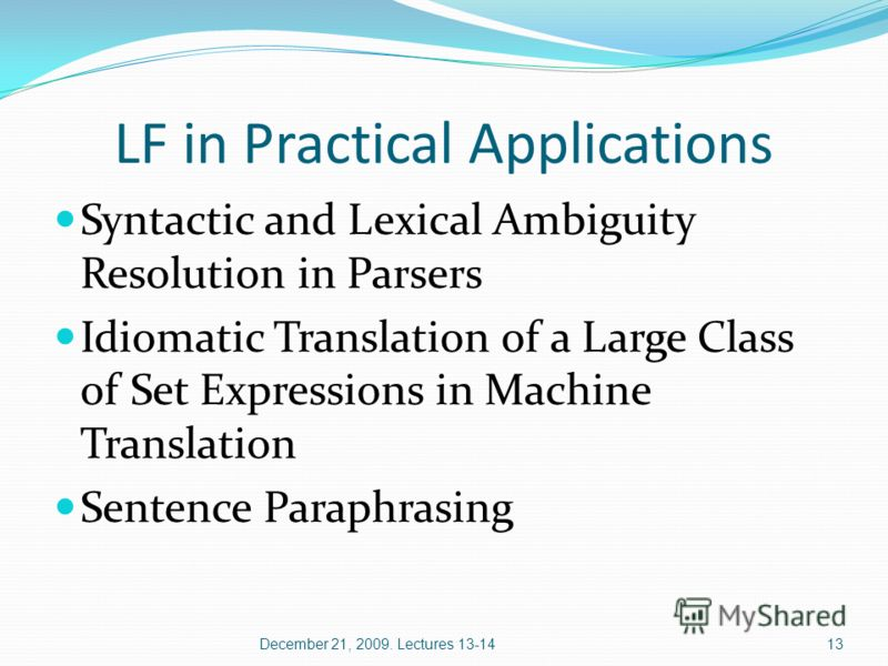 13 LF in Practical Applications Syntactic and Lexical Ambiguity Resolution in Parsers Idiomatic Translation of a Large Class of Set Expressions in Machine Translation Sentence Paraphrasing December 21, 2009. Lectures 13-14