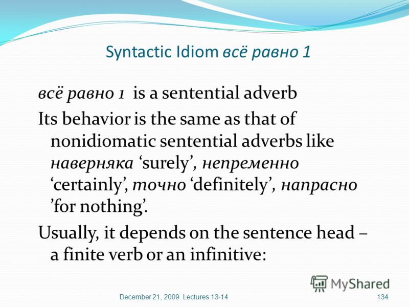 December 21, 2009. Lectures 13-14134 всё равно 1 is a sentential adverb Its behavior is the same as that of nonidiomatic sentential adverbs like наверняка surely, непременно certainly, точно definitely, напрасно for nothing. Usually, it depends on th