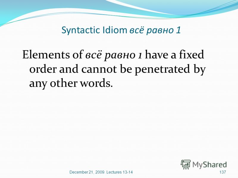 December 21, 2009. Lectures 13-14137 Elements of всё равно 1 have a fixed order and cannot be penetrated by any other words. Syntactic Idiom всё равно 1
