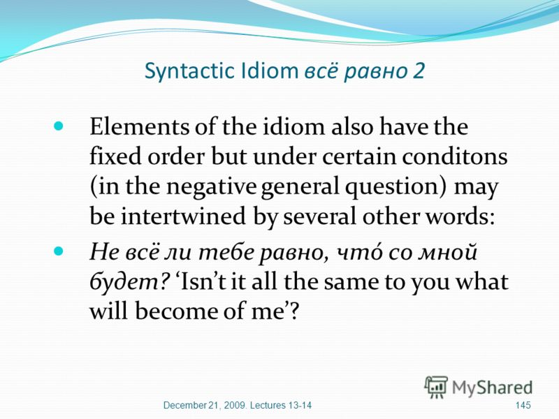 December 21, 2009. Lectures 13-14145 Elements of the idiom also have the fixed order but under certain conditons (in the negative general question) may be intertwined by several other words: Не всё ли тебе равно, чтó со мной будет? Isnt it all the sa