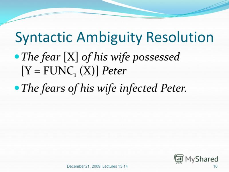 16 Syntactic Ambiguity Resolution The fear [X] of his wife possessed [Y = FUNC 1 (X)] Peter The fears of his wife infected Peter. December 21, 2009. Lectures 13-14