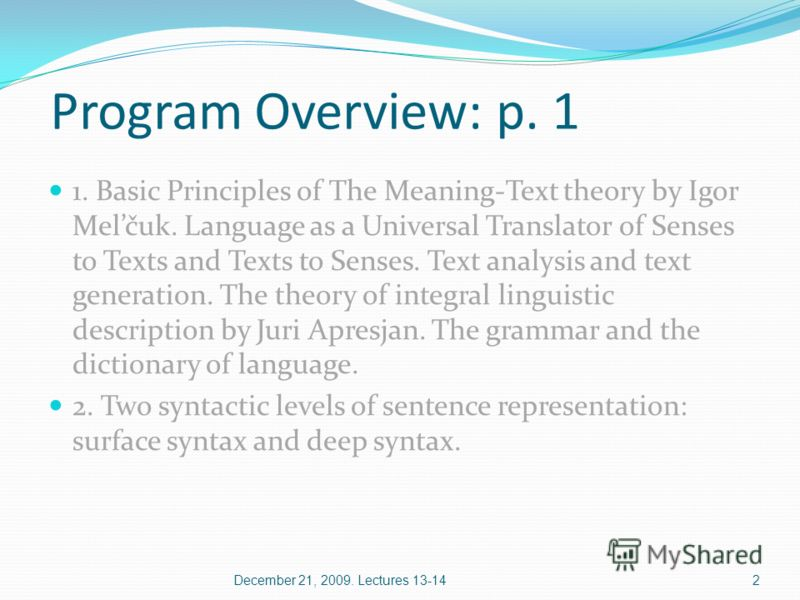 Program Overview: p. 1 1. Basic Principles of The Meaning-Text theory by Igor Melčuk. Language as a Universal Translator of Senses to Texts and Texts to Senses. Text analysis and text generation. The theory of integral linguistic description by Juri