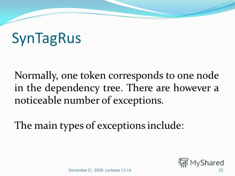 SynTagRus Normally, one token corresponds to one node in the dependency tree. There are however a noticeable number of exceptions. The main types of exceptions include: 25December 21, 2009. Lectures 13-14