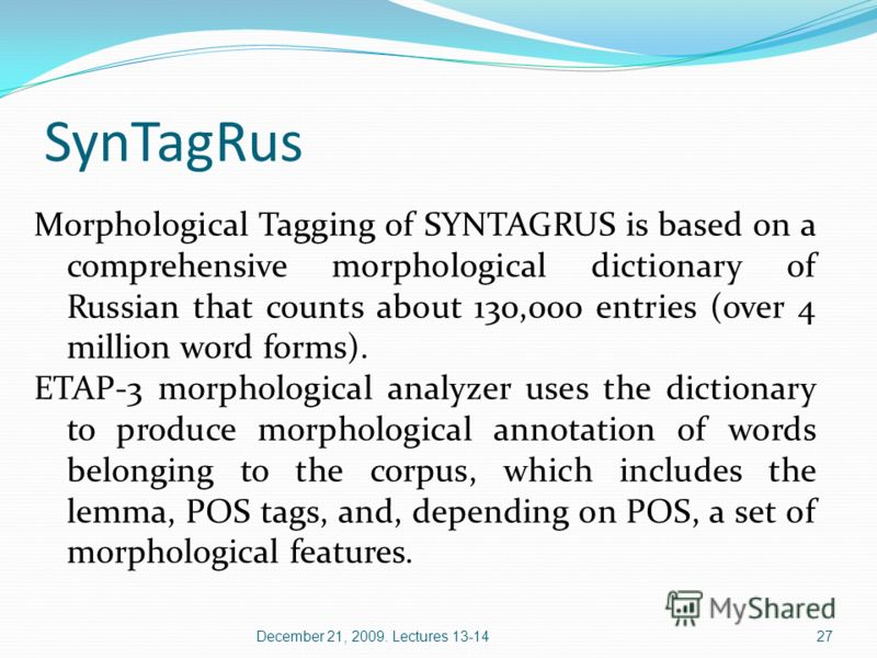 SynTagRus Morphological Tagging of SYNTAGRUS is based on a comprehensive morphological dictionary of Russian that counts about 130,000 entries (over 4 million word forms). ETAP-3 morphological analyzer uses the dictionary to produce morphological ann