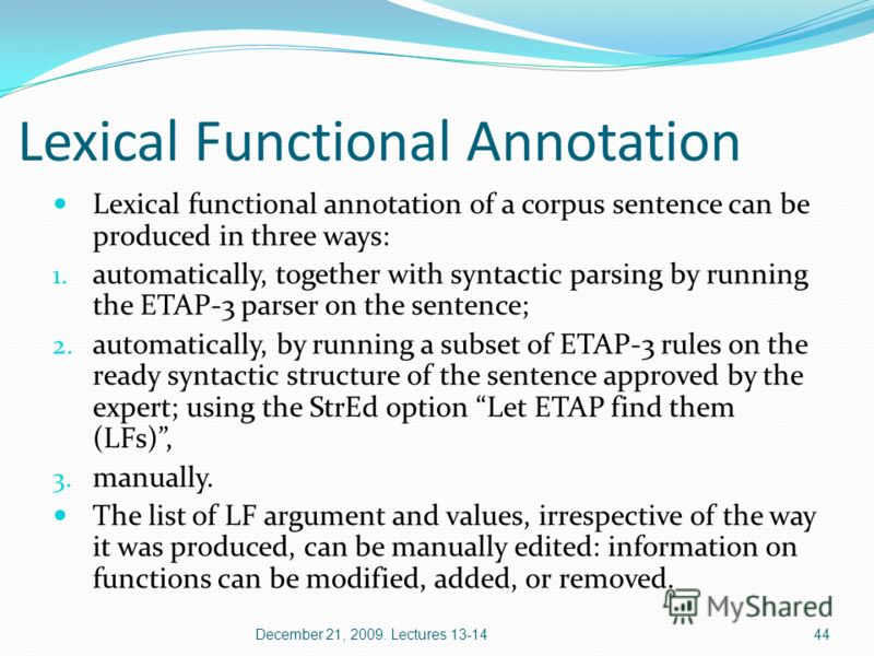 Lexical Functional Annotation Lexical functional annotation of a corpus sentence can be produced in three ways: 1. automatically, together with syntactic parsing by running the ETAP-3 parser on the sentence; 2. automatically, by running a subset of E