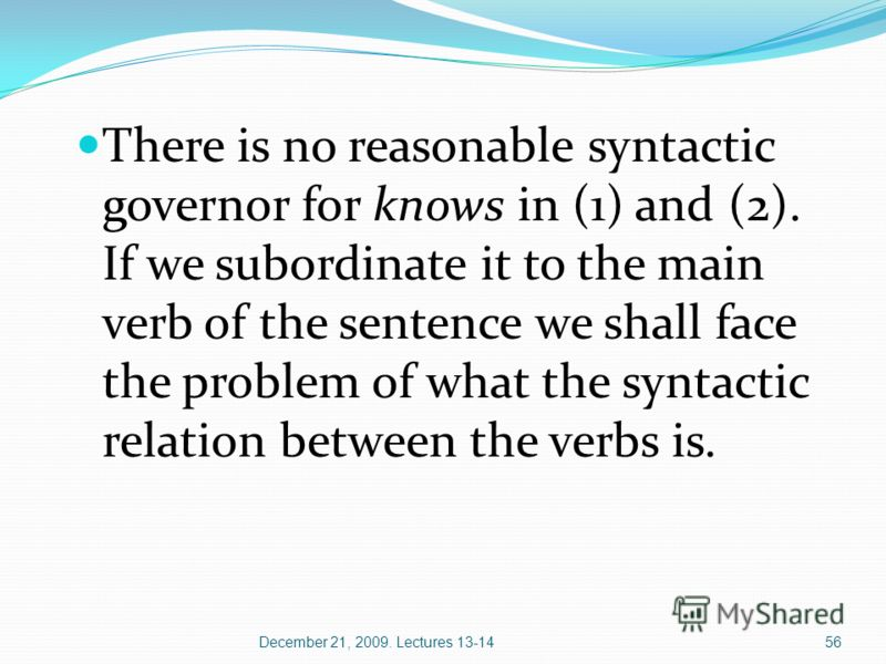 December 21, 2009. Lectures 13-1456 There is no reasonable syntactic governor for knows in (1) and (2). If we subordinate it to the main verb of the sentence we shall face the problem of what the syntactic relation between the verbs is.