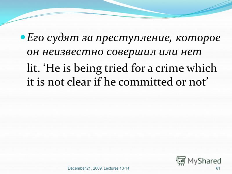 December 21, 2009. Lectures 13-1461 Его судят за преступление, которое он неизвестно совершил или нет lit. He is being tried for a crime which it is not clear if he committed or not