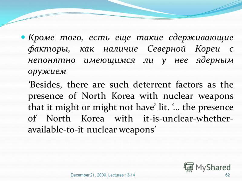 December 21, 2009. Lectures 13-1462 Кроме того, есть еще такие сдерживающие факторы, как наличие Северной Кореи с непонятно имеющимся ли у нее ядерным оружием Besides, there are such deterrent factors as the presence of North Korea with nuclear weapo