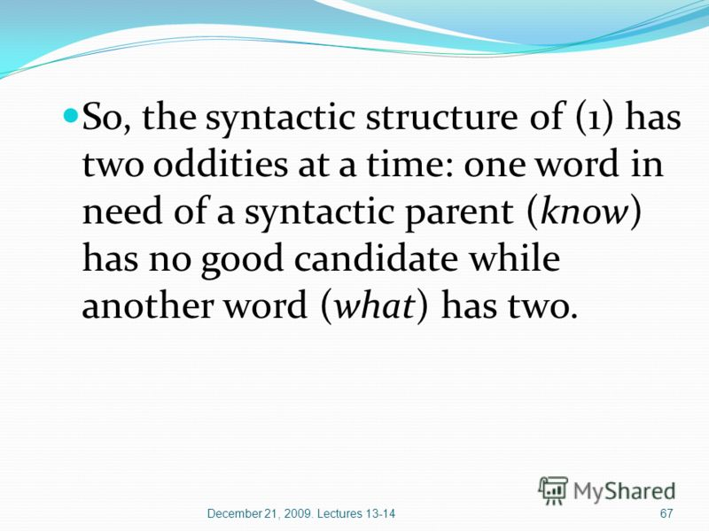 December 21, 2009. Lectures 13-1467 So, the syntactic structure of (1) has two oddities at a time: one word in need of a syntactic parent (know) has no good candidate while another word (what) has two.