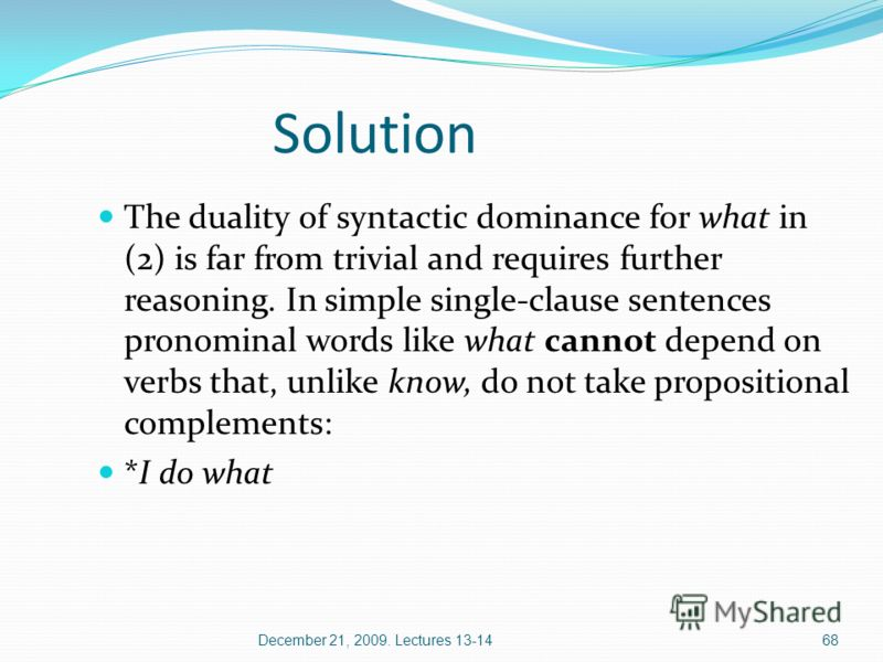 December 21, 2009. Lectures 13-1468 The duality of syntactic dominance for what in (2) is far from trivial and requires further reasoning. In simple single-clause sentences pronominal words like what cannot depend on verbs that, unlike know, do not t