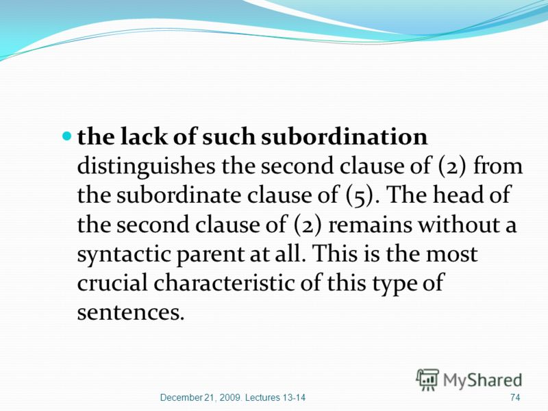 December 21, 2009. Lectures 13-1474 the lack of such subordination distinguishes the second clause of (2) from the subordinate clause of (5). The head of the second clause of (2) remains without a syntactic parent at all. This is the most crucial cha