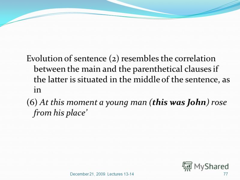December 21, 2009. Lectures 13-1477 Evolution of sentence (2) resembles the correlation between the main and the parenthetical clauses if the latter is situated in the middle of the sentence, as in (6) At this moment a young man (this was John) rose