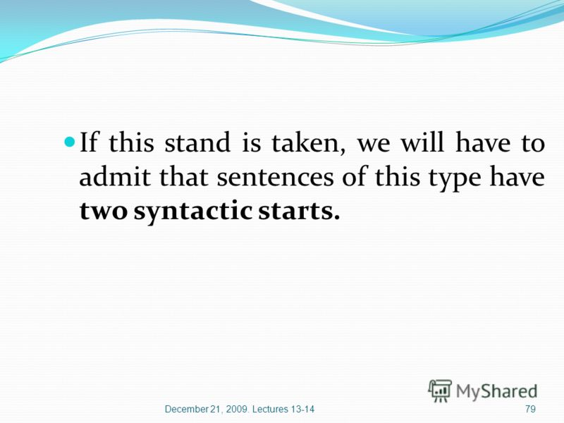 December 21, 2009. Lectures 13-1479 If this stand is taken, we will have to admit that sentences of this type have two syntactic starts.