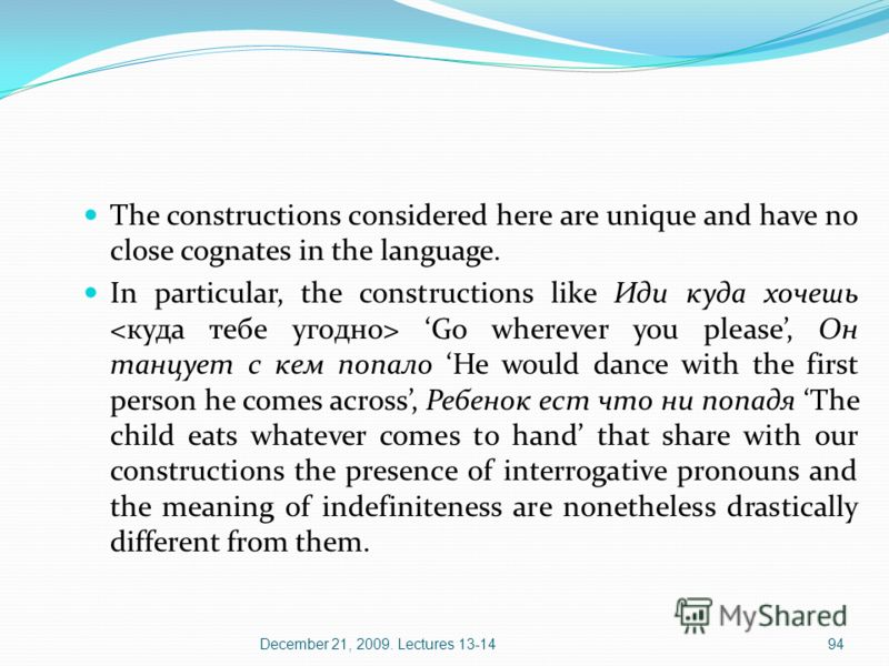 December 21, 2009. Lectures 13-1494 The constructions considered here are unique and have no close cognates in the language. In particular, the constructions like Иди куда хочешь Go wherever you please, Oн танцует с кем попало He would dance with the