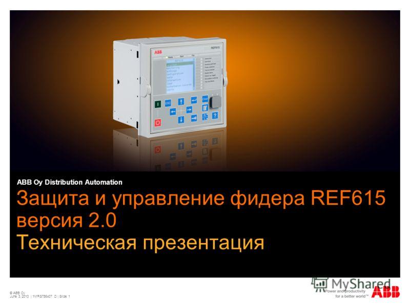 © ABB Oy June 3, 2013 | 1MRS756407 D | Slide 1 Защита и управление фидера REF615 версия 2.0 Техническая презентация ABB Oy Distribution Automation