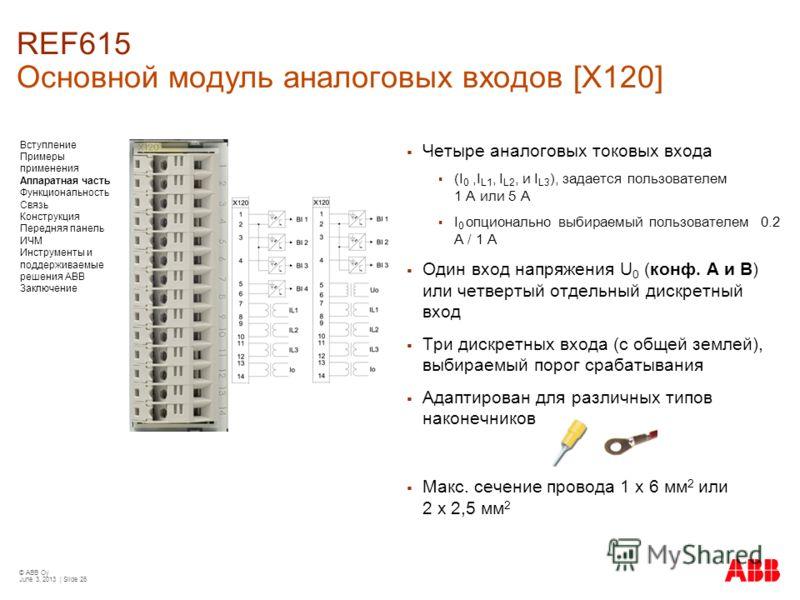 © ABB Oy June 3, 2013 | Slide 26 REF615 Основной модуль аналоговых входов [X120] Четыре аналоговых токовых входа (I 0,I L1, I L2, и I L3 ), задается пользователем 1 A или 5 A I 0 опционально выбираемый пользователем 0.2 A / 1 A Один вход напряжения U
