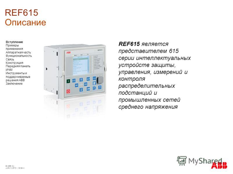 © ABB Oy June 3, 2013 | Slide 4 REF615 Описание REF615 является представителем 615 серии интеллектуальных устройств защиты, управления, измерений и контроля распределительных подстанций и промышленных сетей среднего напряжения Вступление Примеры прим