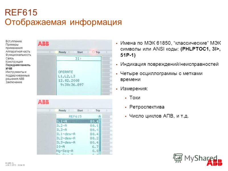 © ABB Oy June 3, 2013 | Slide 63 REF615 Отображаемая информация Имена по МЭК 61850, классические МЭК символы или ANSI коды: (PHLPTOC1, 3I>, 51P-1) Индикация повреждений/неисправностей Четыре осциллограммы с метками времени Измерения: Токи Ретроспекти