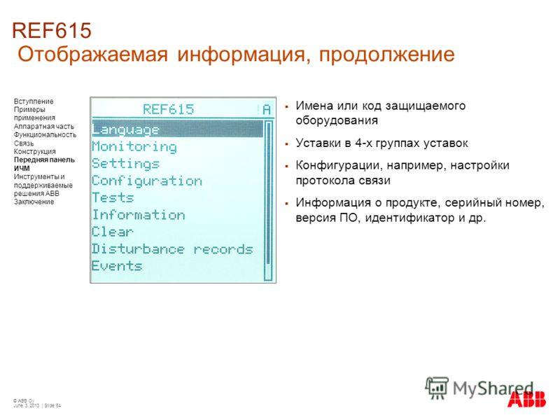 © ABB Oy June 3, 2013 | Slide 64 REF615 Отображаемая информация, продолжение Имена или код защищаемого оборудования Уставки в 4-х группах уставок Конфигурации, например, настройки протокола связи Информация о продукте, серийный номер, версия ПО, иден