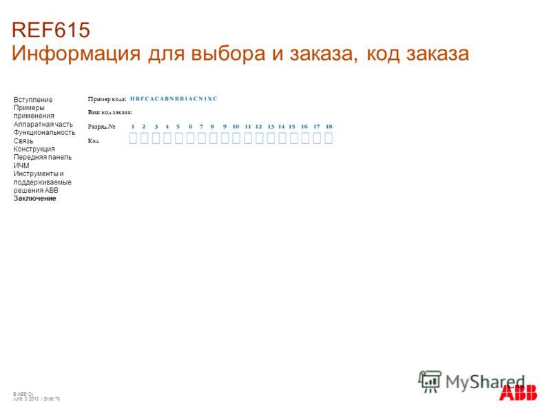 © ABB Oy June 3, 2013 | Slide 78 REF615 Информация для выбора и заказа, код заказа Вступление Примеры применения Аппаратная часть Функциональность Связь Конструкция Передняя панель ИЧМ Инструменты и поддерживаемые решения АВВ Заключение Пример кода: